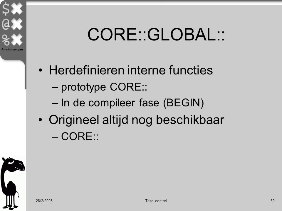 28/2/2008Take control30 CORE::GLOBAL:: Herdefinieren interne functies –prototype CORE:: –In de compileer fase (BEGIN) Origineel altijd nog beschikbaar –CORE::