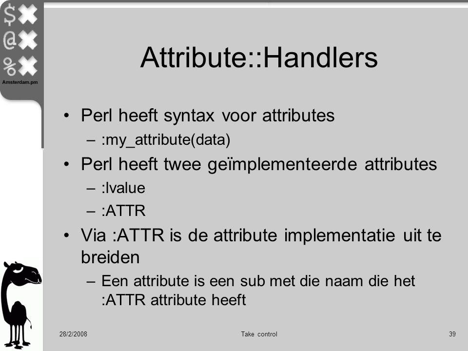 28/2/2008Take control39 Attribute::Handlers Perl heeft syntax voor attributes –:my_attribute(data) Perl heeft twee geïmplementeerde attributes –:lvalue –:ATTR Via :ATTR is de attribute implementatie uit te breiden –Een attribute is een sub met die naam die het :ATTR attribute heeft