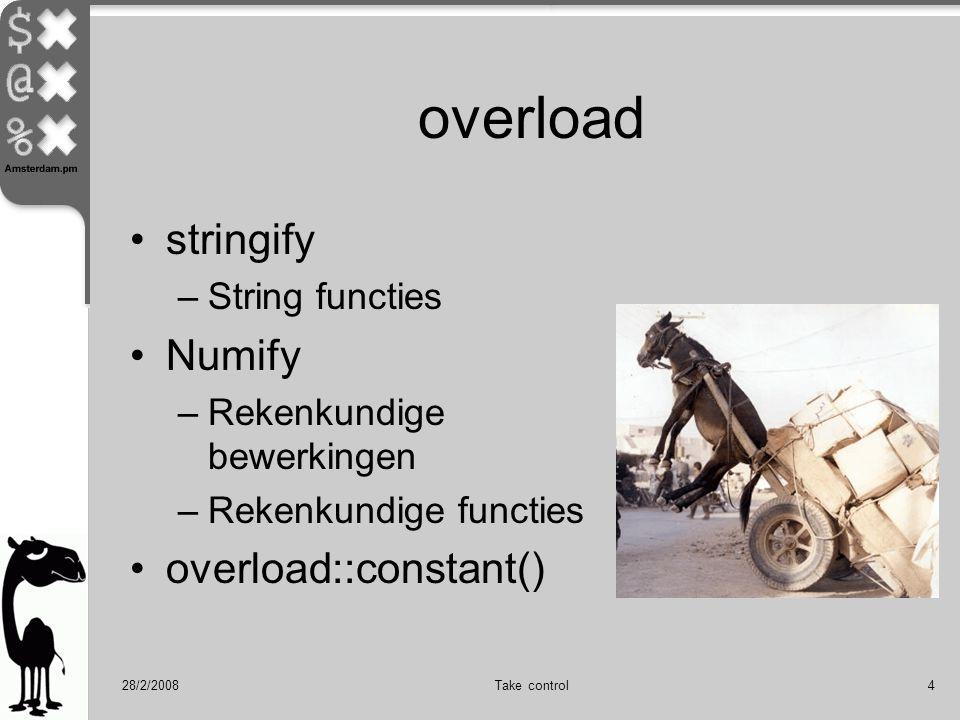 28/2/2008Take control4 overload stringify –String functies Numify –Rekenkundige bewerkingen –Rekenkundige functies overload::constant()