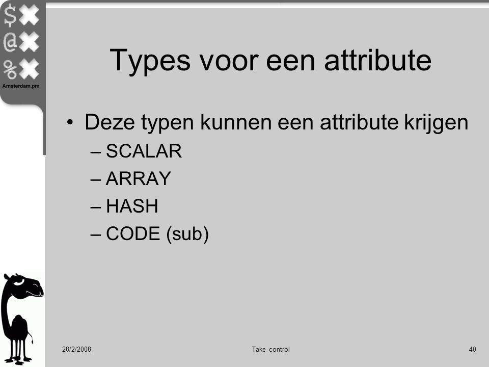 28/2/2008Take control40 Types voor een attribute Deze typen kunnen een attribute krijgen –SCALAR –ARRAY –HASH –CODE (sub)