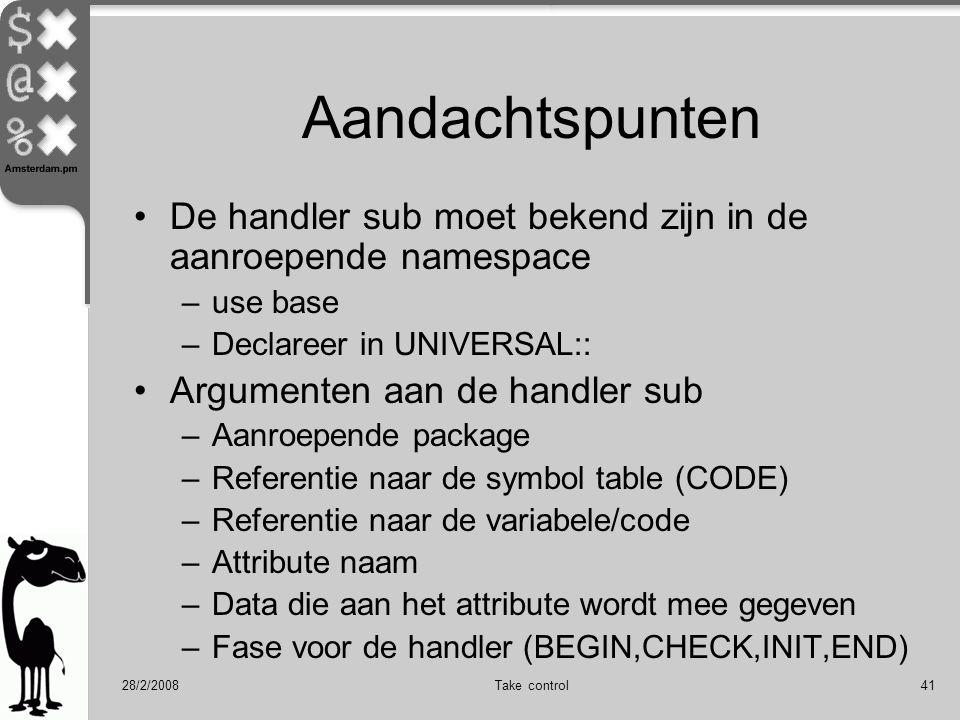 28/2/2008Take control41 Aandachtspunten De handler sub moet bekend zijn in de aanroepende namespace –use base –Declareer in UNIVERSAL:: Argumenten aan de handler sub –Aanroepende package –Referentie naar de symbol table (CODE) –Referentie naar de variabele/code –Attribute naam –Data die aan het attribute wordt mee gegeven –Fase voor de handler (BEGIN,CHECK,INIT,END)