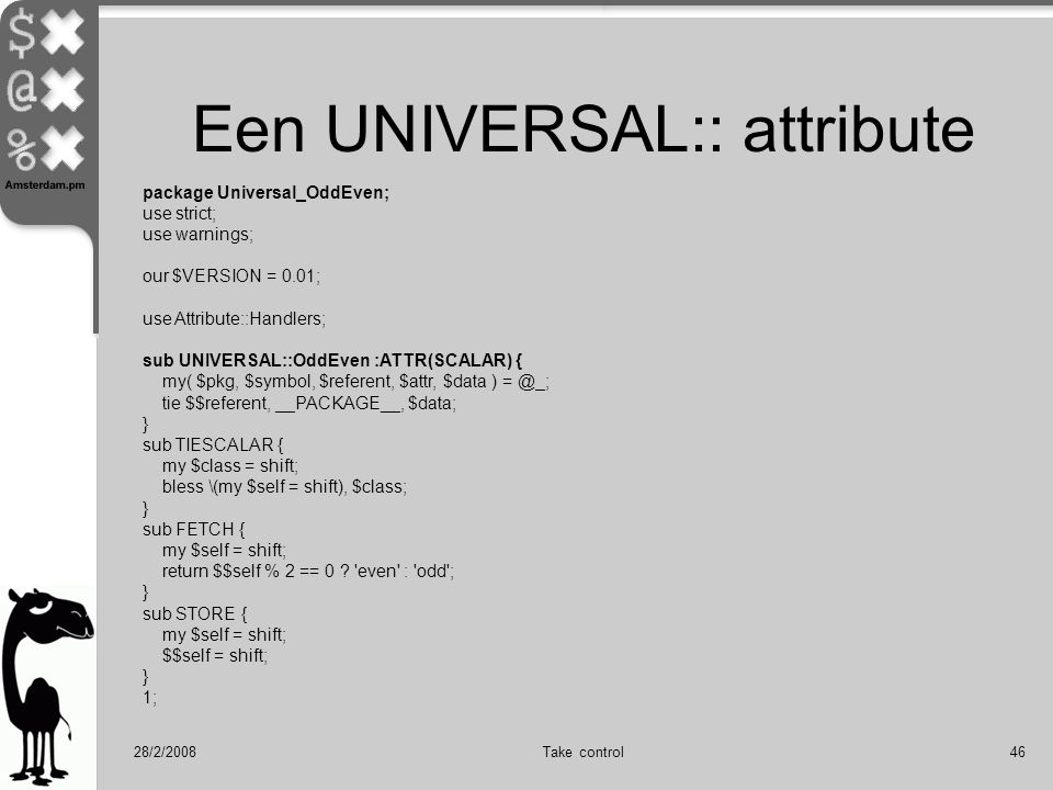 28/2/2008Take control46 Een UNIVERSAL:: attribute package Universal_OddEven; use strict; use warnings; our $VERSION = 0.01; use Attribute::Handlers; sub UNIVERSAL::OddEven :ATTR(SCALAR) { my( $pkg, $symbol, $referent, $attr, $data ) = @_; tie $$referent, __PACKAGE__, $data; } sub TIESCALAR { my $class = shift; bless \(my $self = shift), $class; } sub FETCH { my $self = shift; return $$self % 2 == 0 .