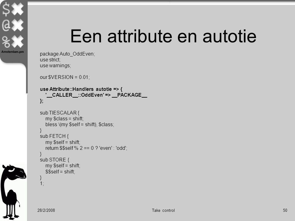 28/2/2008Take control50 Een attribute en autotie package Auto_OddEven; use strict; use warnings; our $VERSION = 0.01; use Attribute::Handlers autotie => { __CALLER__::OddEven => __PACKAGE__ }; sub TIESCALAR { my $class = shift; bless \(my $self = shift), $class; } sub FETCH { my $self = shift; return $$self % 2 == 0 .
