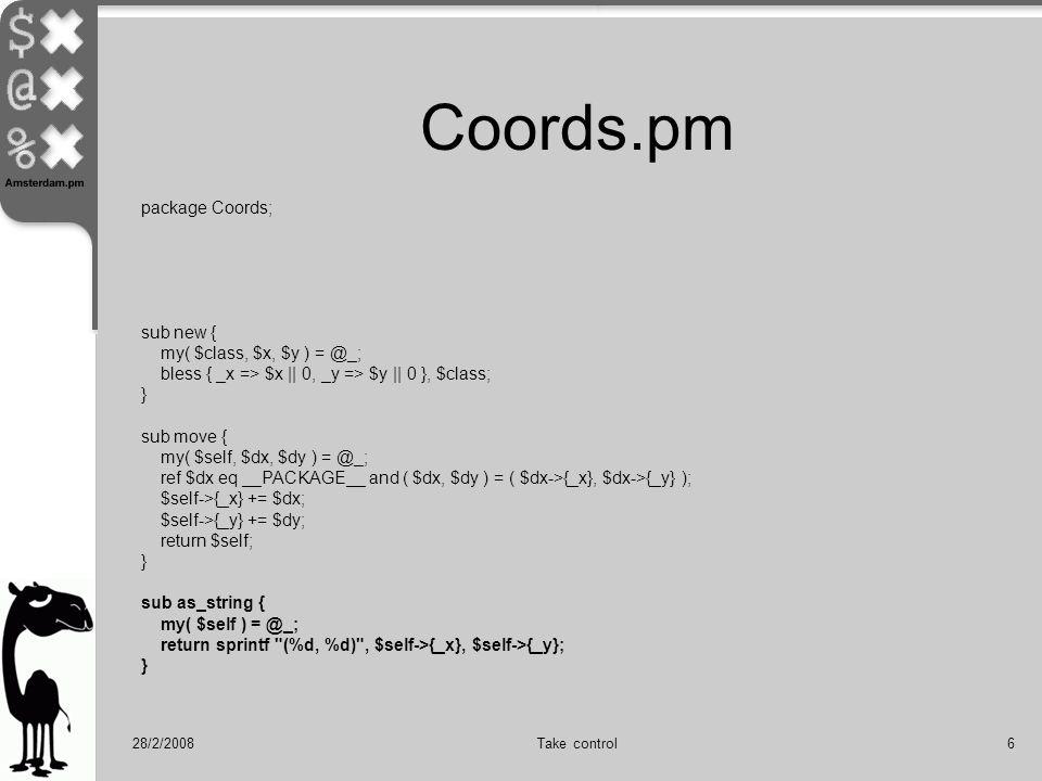 28/2/2008Take control6 Coords.pm package Coords; sub new { my( $class, $x, $y ) = @_; bless { _x => $x || 0, _y => $y || 0 }, $class; } sub move { my( $self, $dx, $dy ) = @_; ref $dx eq __PACKAGE__ and ( $dx, $dy ) = ( $dx->{_x}, $dx->{_y} ); $self->{_x} += $dx; $self->{_y} += $dy; return $self; } sub as_string { my( $self ) = @_; return sprintf (%d, %d) , $self->{_x}, $self->{_y}; }