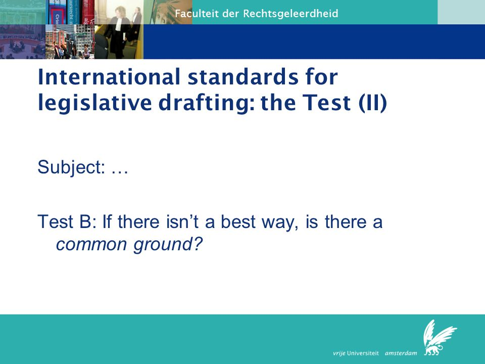 Faculteit der Rechtsgeleerdheid International standards for legislative drafting: the Test (II) Subject: … Test B: If there isn't a best way, is there