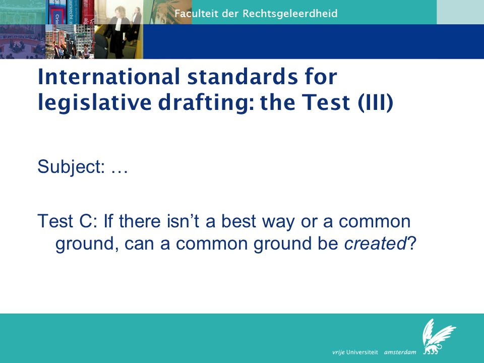 Faculteit der Rechtsgeleerdheid International standards for legislative drafting: the Test (III) Subject: … Test C: If there isn't a best way or a com