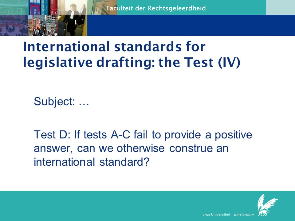 Faculteit der Rechtsgeleerdheid International standards for legislative drafting: the Test (IV) Subject: … Test D: If tests A-C fail to provide a posi