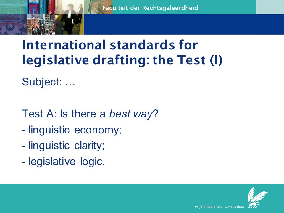 Faculteit der Rechtsgeleerdheid International standards for legislative drafting: the Test (III) Subject: … Test C: If there isn't a best way or a common ground, can a common ground be created?