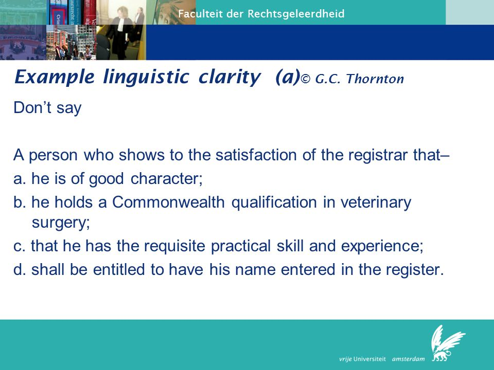 Faculteit der Rechtsgeleerdheid Example linguistic clarity (b) But A person shall be entitled to have his or her name entered in the register if that person shows to the satisfaction of the registrar that said person: a.