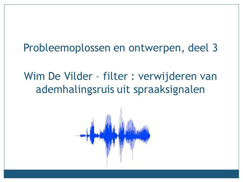Wim De Vilder – filter : verwijderen van ademhalingsruis uit spraaksignalen Probleemoplossen en ontwerpen, deel 3