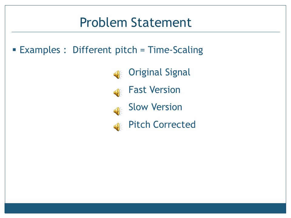 Problem Statement  Examples : Different pitch = Time-Scaling Original Signal Fast Version Slow Version Pitch Corrected