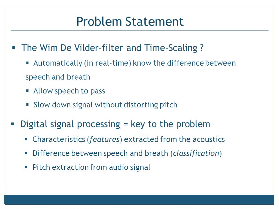 Problem Statement  The Wim De Vilder-filter and Time-Scaling ?  Automatically (in real-time) know the difference between speech and breath  Allow s