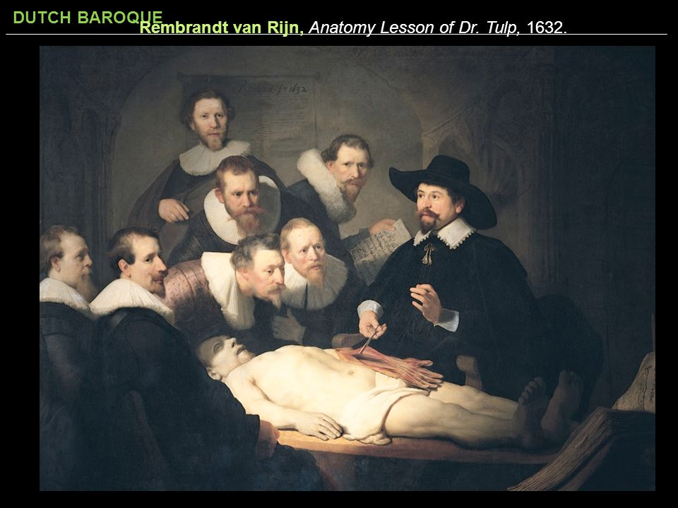 DUTCH BAROQUE Rembrandt van Rijn, Anatomy Lesson of Dr. Tulp, 1632.