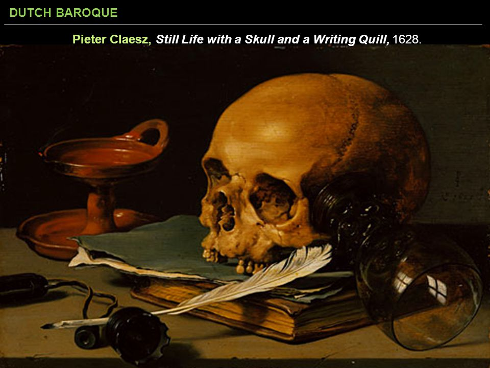 DUTCH BAROQUE Pieter Claesz, Still Life with a Skull and a Writing Quill, 1628.