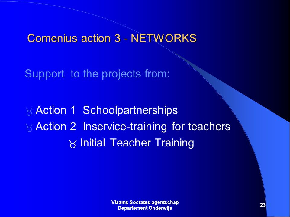 23 Vlaams Socrates-agentschap Departement Onderwijs Comenius action 3 - NETWORKS Support to the projects from:  Action 1 Schoolpartnerships  Action 2 Inservice-training for teachers  Initial Teacher Training