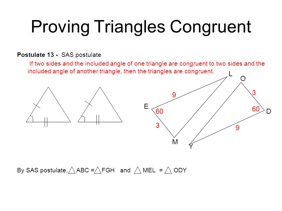 Proving Triangles Congruent Postulate 13 - SAS postulate If two sides and the included angle of one triangle are congruent to two sides and the includ