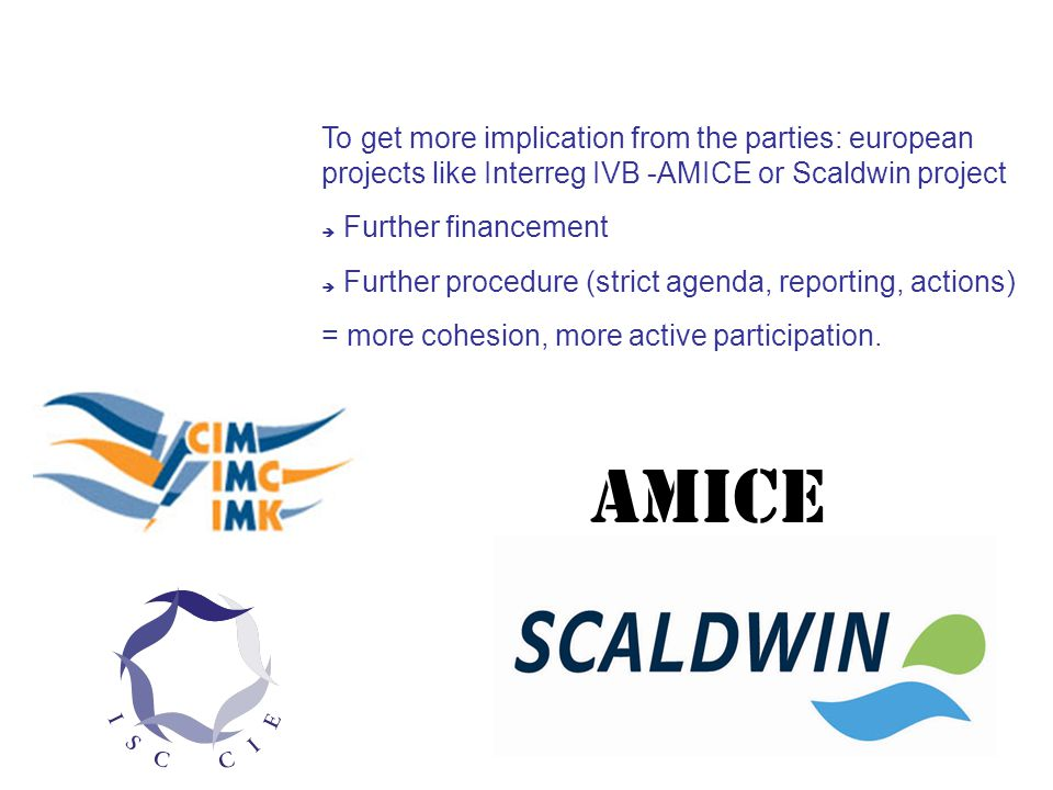 To get more implication from the parties: european projects like Interreg IVB -AMICE or Scaldwin project  Further financement  Further procedure (strict agenda, reporting, actions)‏ = more cohesion, more active participation.