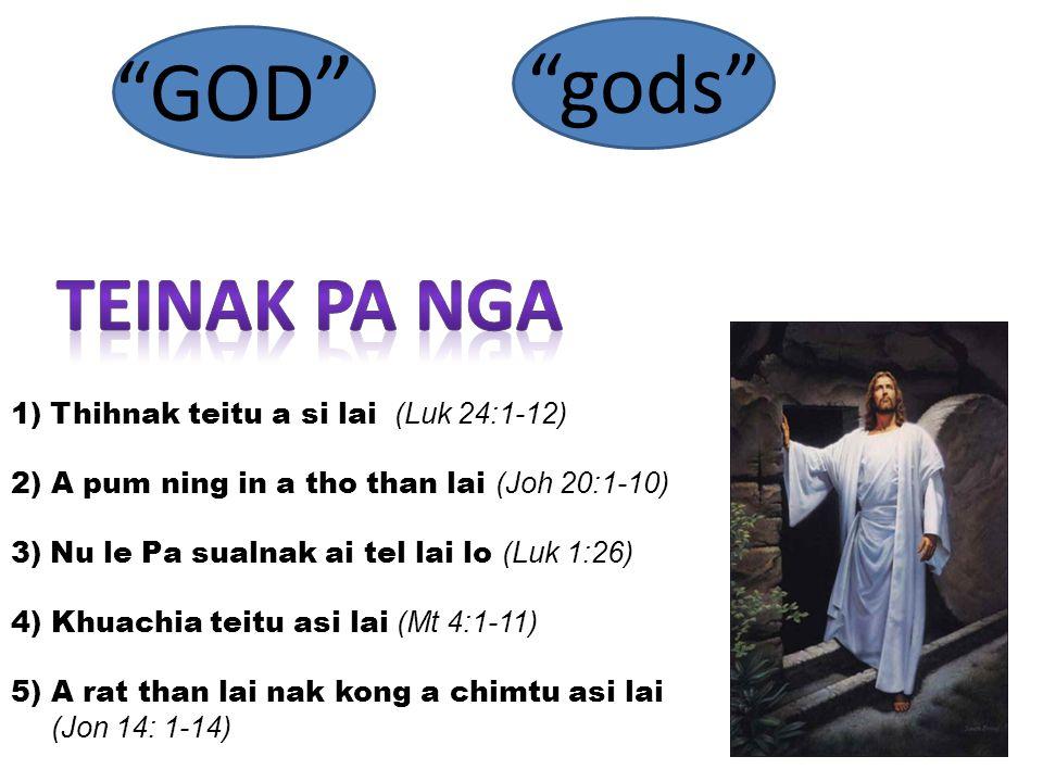 GOD gods 1)Thihnak teitu a si lai (Luk 24:1-12) 2) A pum ning in a tho than lai (Joh 20:1-10) 3)Nu le Pa sualnak ai tel lai lo (Luk 1:26) 4) Khuachia teitu asi lai (Mt 4:1-11) 5) A rat than lai nak kong a chimtu asi lai (Jon 14: 1-14)