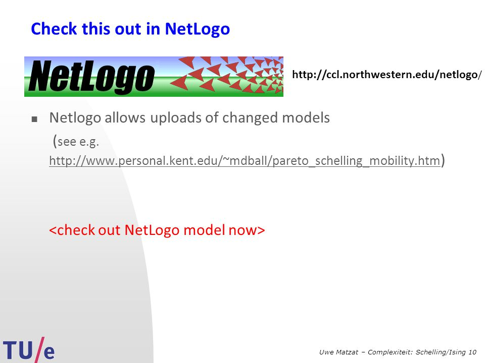 Uwe Matzat – Complexiteit: Schelling/Ising 10 Check this out in NetLogo Netlogo allows uploads of changed models ( see e.g. http://www.personal.kent.e