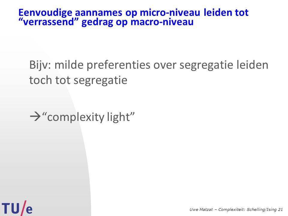 Uwe Matzat – Complexiteit: Schelling/Ising 21 Eenvoudige aannames op micro-niveau leiden tot verrassend gedrag op macro-niveau Bijv: milde preferenties over segregatie leiden toch tot segregatie  complexity light