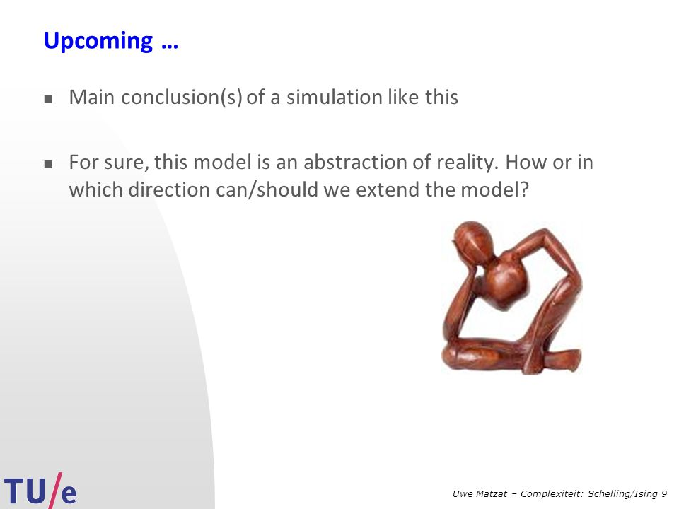Uwe Matzat – Complexiteit: Schelling/Ising 9 Upcoming … Main conclusion(s) of a simulation like this For sure, this model is an abstraction of reality