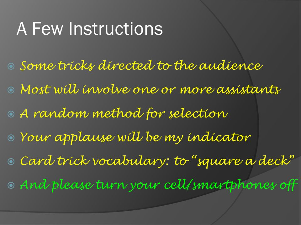 A Few Instructions  Some tricks directed to the audience  Most will involve one or more assistants  A random method for selection  Your applause w