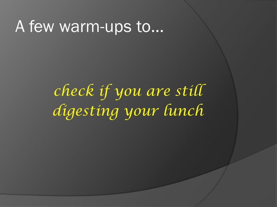 A few warm-ups to… check if you are still digesting your lunch