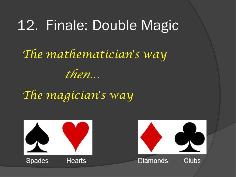 12. Finale: Double Magic The mathematician's way then… The magician's way Spades Hearts Diamonds Clubs