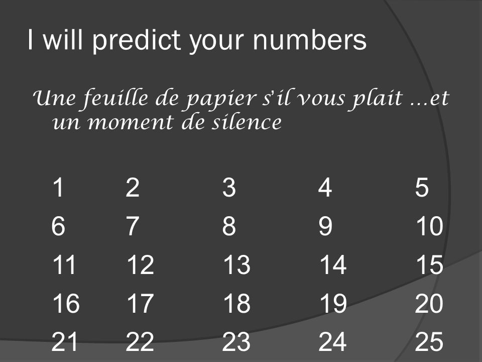 I will predict your numbers Une feuille de papier s'il vous plait …et un moment de silence 12345 678910 1112131415 1617181920 2122232425