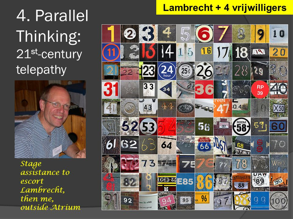 4. Parallel Thinking: 21 st -century telepathy Lambrecht + 4 vrijwilligers Stage assistance to escort Lambrecht, then me, outside Atrium