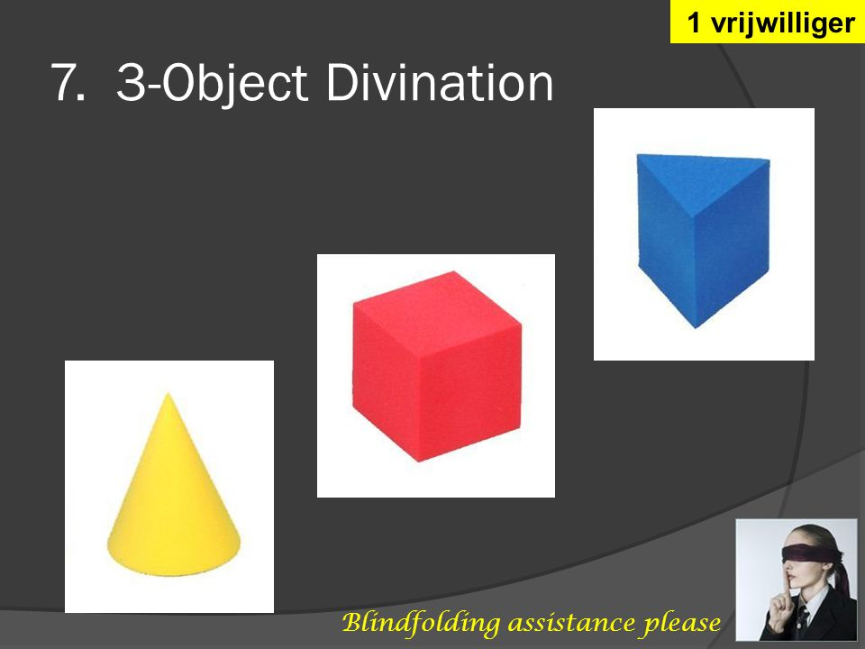 7. 3-Object Divination 1 vrijwilliger Blindfolding assistance please
