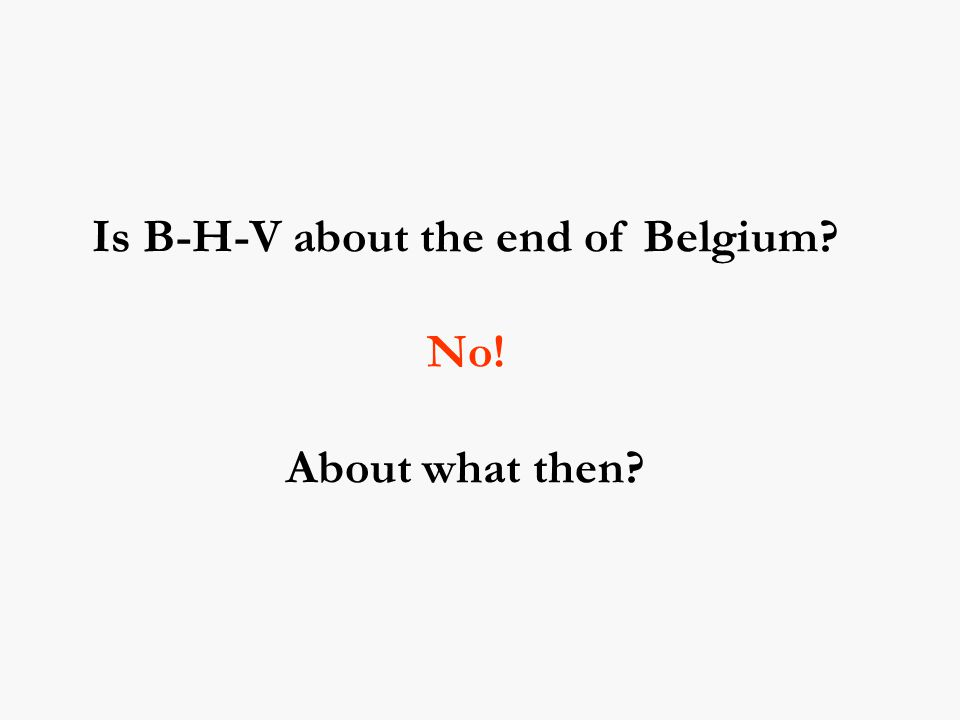 Is B-H-V about the end of Belgium No! About what then