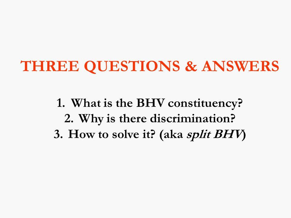 THREE QUESTIONS & ANSWERS 1. What is the BHV constituency.