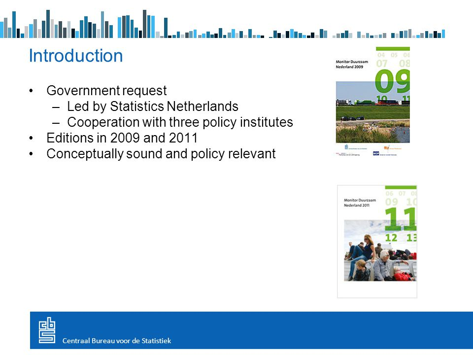 Introduction Government request –Led by Statistics Netherlands –Cooperation with three policy institutes Editions in 2009 and 2011 Conceptually sound