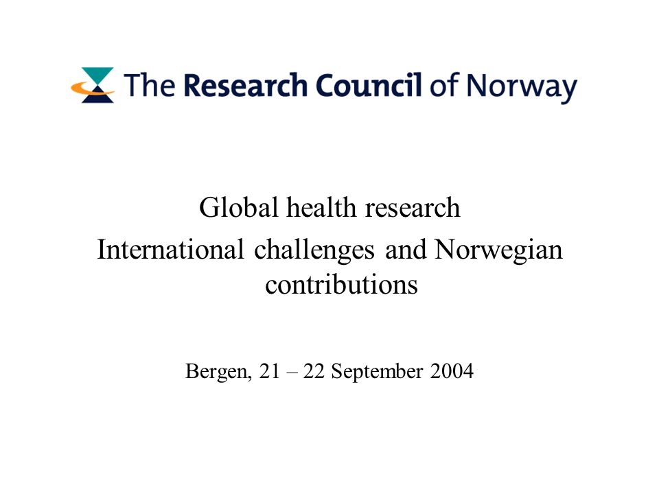 Global health research International challenges and Norwegian contributions Bergen, 21 – 22 September 2004