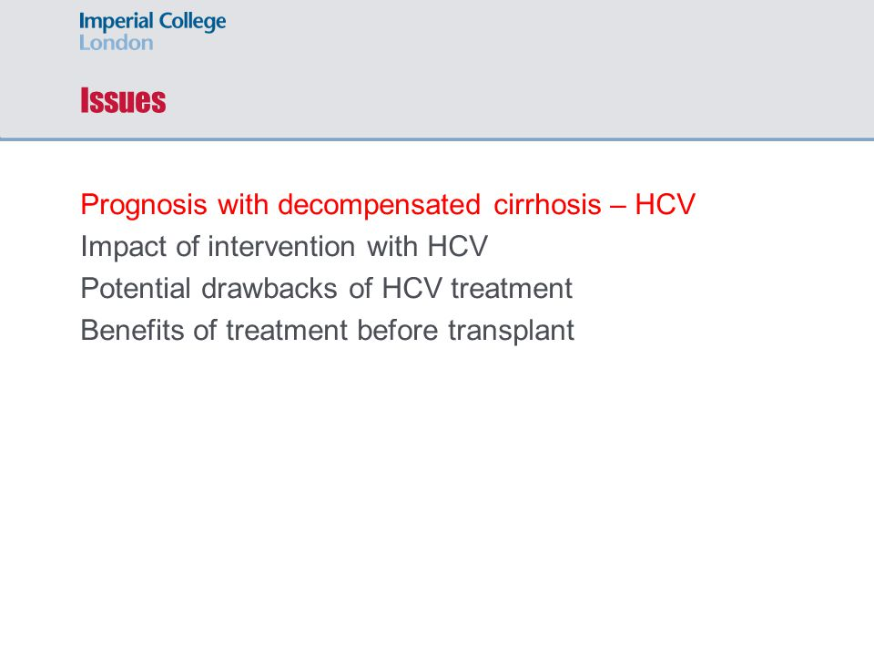 Issues Prognosis with decompensated cirrhosis – HCV Impact of intervention with HCV Potential drawbacks of HCV treatment Benefits of treatment before transplant