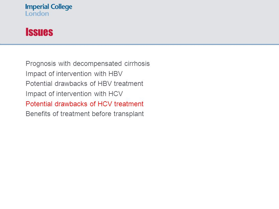 Issues Prognosis with decompensated cirrhosis Impact of intervention with HBV Potential drawbacks of HBV treatment Impact of intervention with HCV Potential drawbacks of HCV treatment Benefits of treatment before transplant