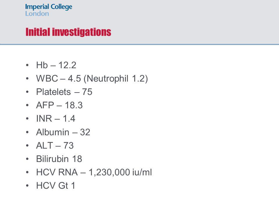 Initial investigations Hb – 12.2 WBC – 4.5 (Neutrophil 1.2) Platelets – 75 AFP – 18.3 INR – 1.4 Albumin – 32 ALT – 73 Bilirubin 18 HCV RNA – 1,230,000