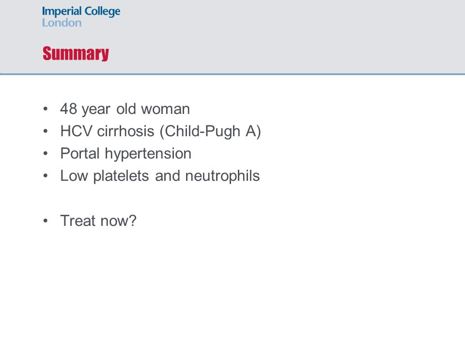 Summary 48 year old woman HCV cirrhosis (Child-Pugh A) Portal hypertension Low platelets and neutrophils Treat now
