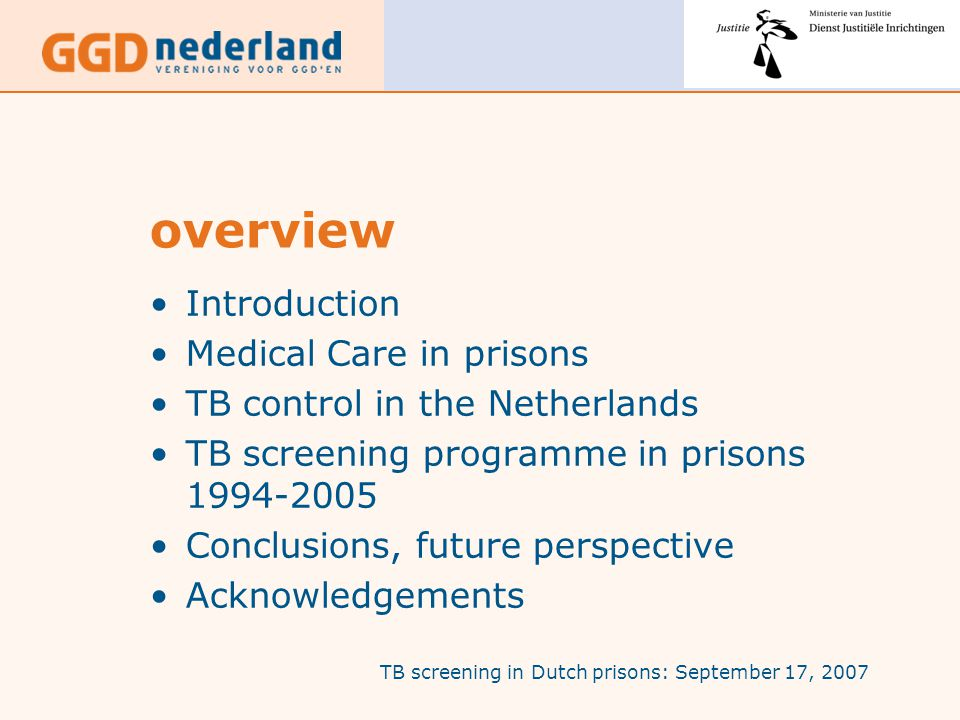 TB screening in Dutch prisons: September 17, 2007 overview Introduction Medical Care in prisons TB control in the Netherlands TB screening programme in prisons 1994-2005 Conclusions, future perspective Acknowledgements