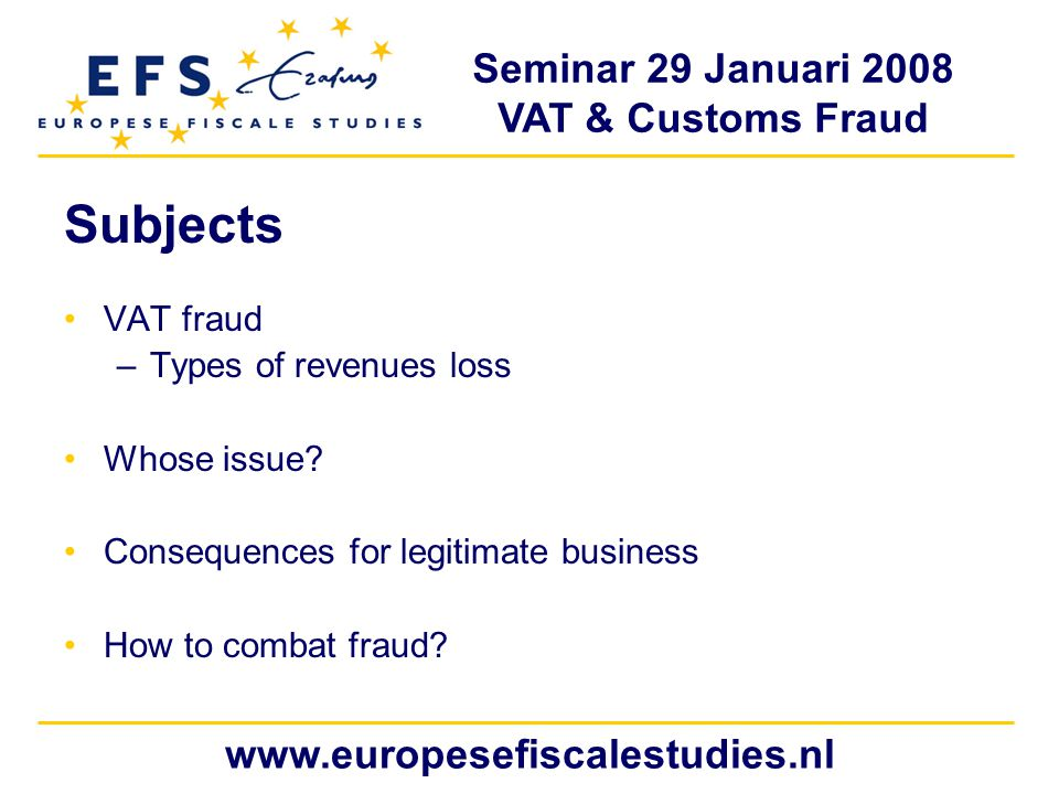 Seminar 29 Januari 2008 VAT & Customs Fraud www.europesefiscalestudies.nl Subjects VAT fraud –Types of revenues loss Whose issue.