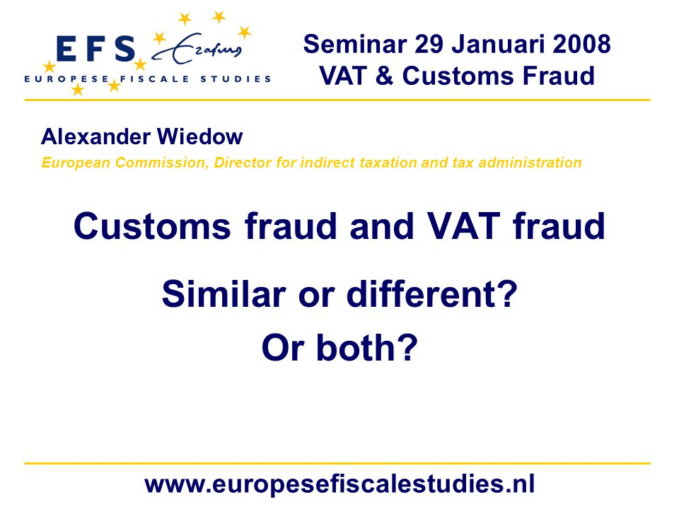 Seminar 29 Januari 2008 VAT & Customs Fraud www.europesefiscalestudies.nl Alexander Wiedow European Commission, Director for indirect taxation and tax administration Customs fraud and VAT fraud Similar or different.