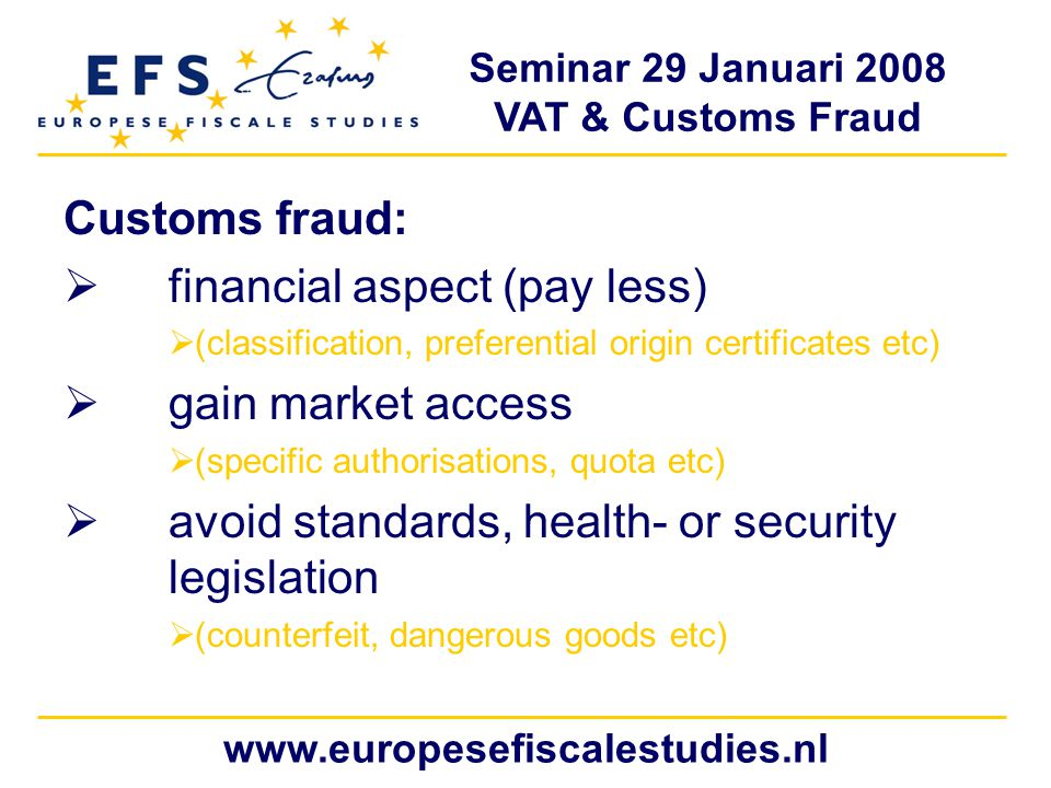 Seminar 29 Januari 2008 VAT & Customs Fraud www.europesefiscalestudies.nl Customs fraud:  financial aspect (pay less)  (classification, preferential origin certificates etc)  gain market access  (specific authorisations, quota etc)  avoid standards, health- or security legislation  (counterfeit, dangerous goods etc)