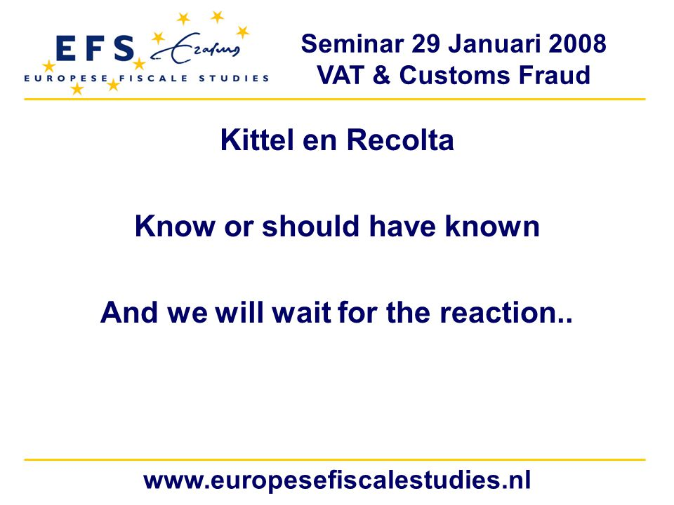 Seminar 29 Januari 2008 VAT & Customs Fraud www.europesefiscalestudies.nl Kittel en Recolta Know or should have known And we will wait for the reaction..
