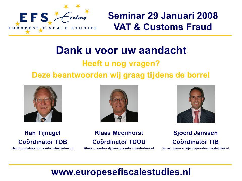 Seminar 29 Januari 2008 VAT & Customs Fraud www.europesefiscalestudies.nl Dank u voor uw aandacht Heeft u nog vragen.