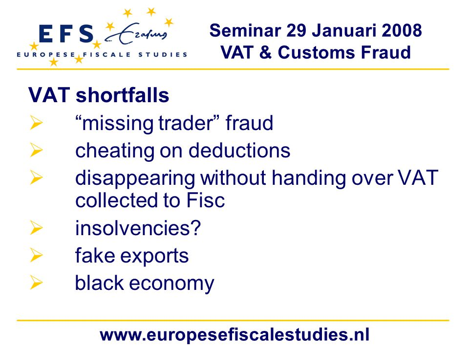 Seminar 29 Januari 2008 VAT & Customs Fraud www.europesefiscalestudies.nl VAT shortfalls  missing trader fraud  cheating on deductions  disappearing without handing over VAT collected to Fisc  insolvencies.