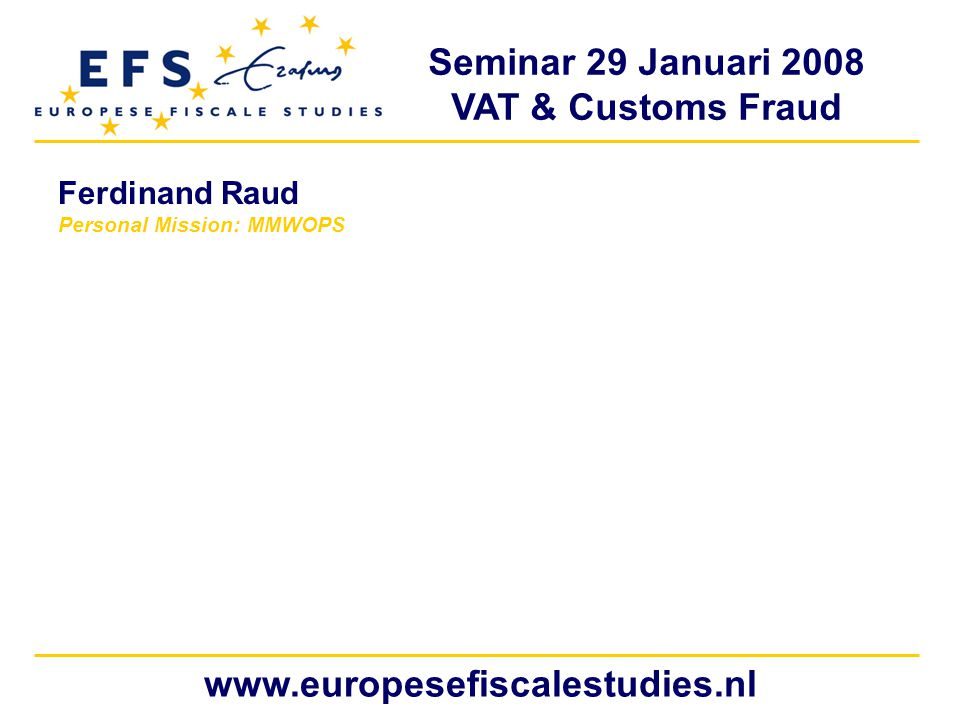 Seminar 29 Januari 2008 VAT & Customs Fraud www.europesefiscalestudies.nl Ferdinand Raud Personal Mission: MMWOPS
