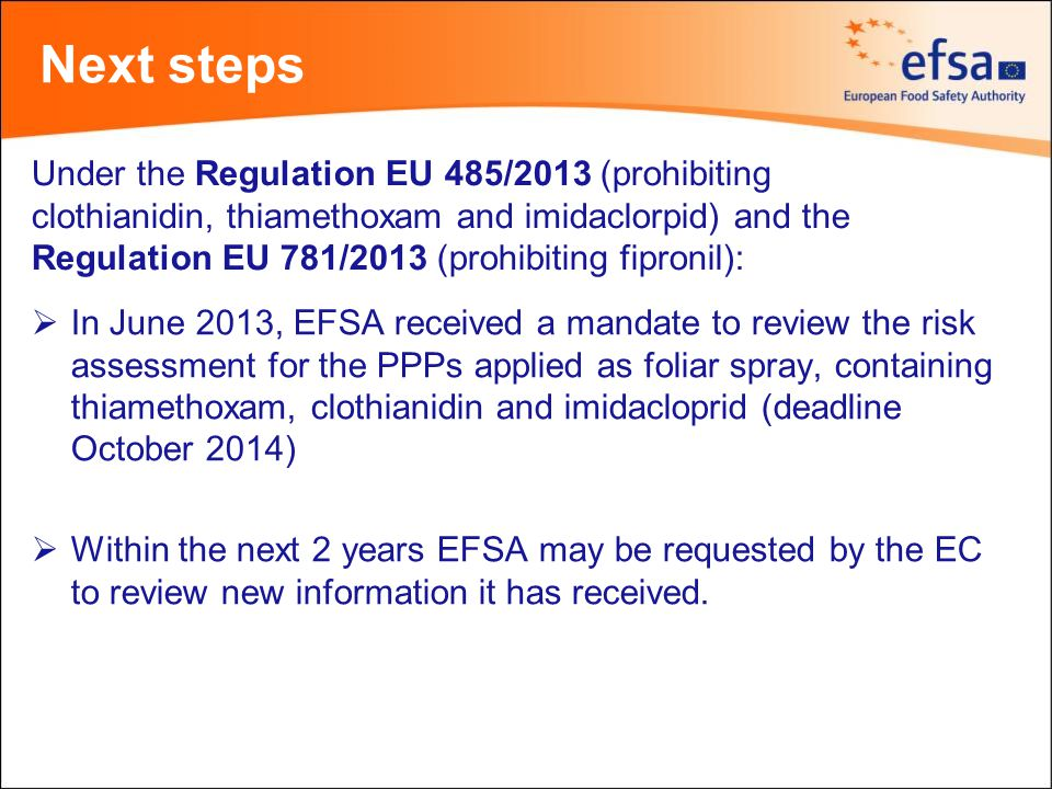 Next steps  In June 2013, EFSA received a mandate to review the risk assessment for the PPPs applied as foliar spray, containing thiamethoxam, clothianidin and imidacloprid (deadline October 2014)  Within the next 2 years EFSA may be requested by the EC to review new information it has received.