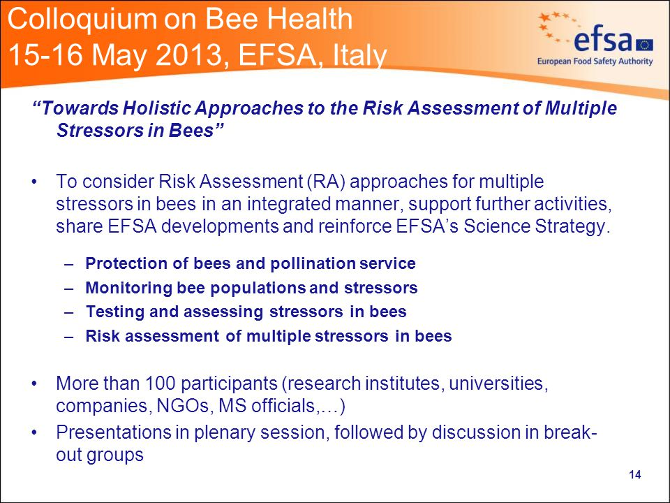Colloquium on Bee Health May 2013, EFSA, Italy Towards Holistic Approaches to the Risk Assessment of Multiple Stressors in Bees To consider Risk Assessment (RA) approaches for multiple stressors in bees in an integrated manner, support further activities, share EFSA developments and reinforce EFSA's Science Strategy.