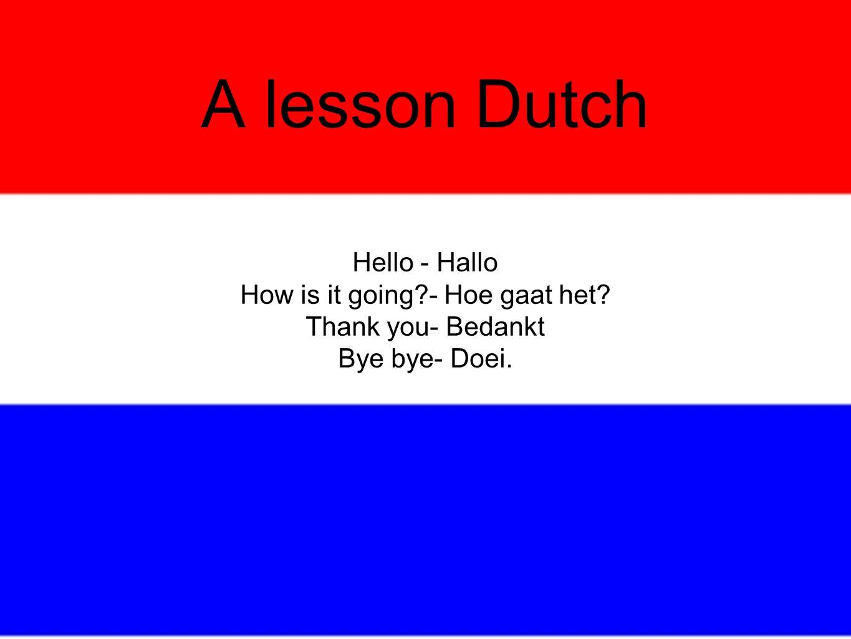 A lesson Dutch Hello - Hallo How is it going?- Hoe gaat het? Thank you- Bedankt Bye bye- Doei.